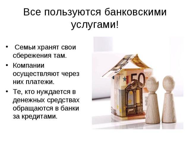 Все пользуются банковскими услугами! Семьи хранят свои сбережения там.Компании осуществляют через них платежи.Те, кто нуждается в денежных средствах обращаются в банки за кредитами.