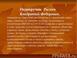 Подпоручик Рылеев Кондратий Федорович. Умышлял на Цареубийство; назначал к совер