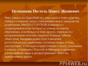 Полковник Пестель Павел ИвановичИмел умысел на Цареубийство; изыскивал к тому ср