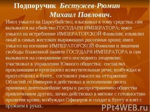Подпоручик Бестужев-Рюмин Михаил Павлович. Имел умысел на Цареубийство; изыскива