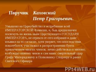 Поручик Каховский Петр Григорьевич. Умышлял на Цареубийство и истребление всей И