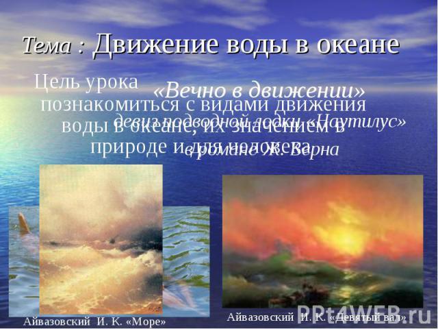 Тема : Движение воды в океане познакомиться с видами движения воды в океане, их значением в природе и для человека Цель урока Айвазовский И. К. «Море» Айвазовский И. К. «Девятый вал»