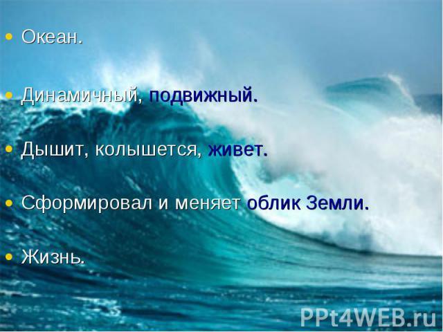 Океан.Динамичный, подвижный.Дышит, колышется, живет.Сформировал и меняет облик Земли.Жизнь.
