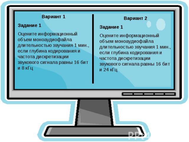 Вариант 1Задание 1Оцените информационный объем моноаудиофайла длительностью звучания 1 мин., если глубина кодирования и частота дискретизации звукового сигнала равны 16 бит и 8 кГцВариант 2Задание 1Оцените информационный объем моноаудиофайла длитель…