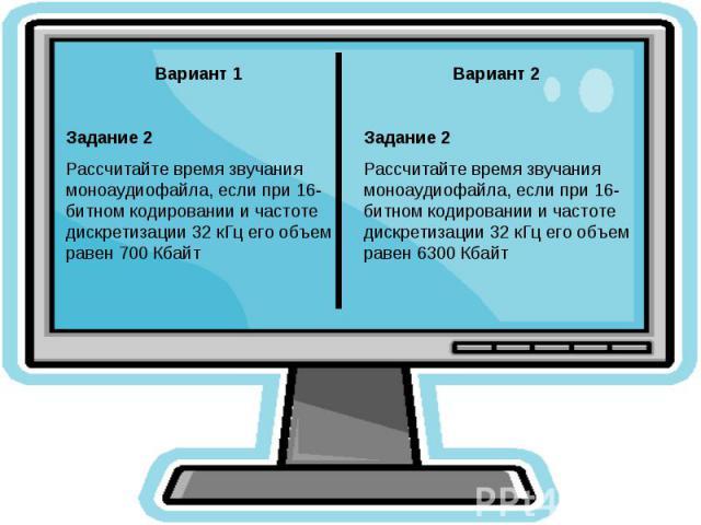 Вариант 1Задание 2Рассчитайте время звучания моноаудиофайла, если при 16-битном кодировании и частоте дискретизации 32 кГц его объем равен 700 КбайтВариант 2Задание 2Рассчитайте время звучания моноаудиофайла, если при 16-битном кодировании и частоте…
