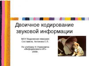 Двоичное кодирование звуковой информации МОУ Видновская гимназия Составила: Анто