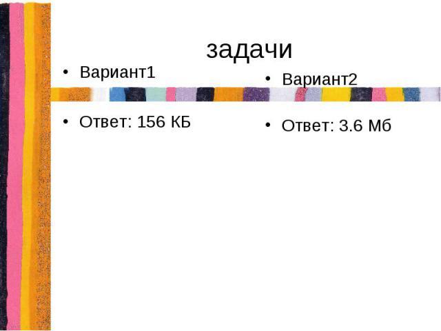 задачиВариант1Ответ: 156 КБВариант2Ответ: 3.6 Мб