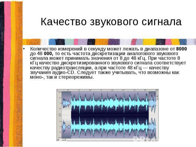 Качество звукового сигналаКоличество измерений в секунду может лежать в диапазоне от 8000 до 48 000, то есть частота дискретизации аналогового звукового сигнала может принимать значения от 8 до 48 кГц. При частоте 8 кГц качество дискретизированного …