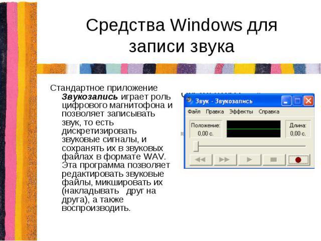 Средства Windows для записи звукаСтандартное приложение Звукозапись играет роль цифрового магнитофона и позволяет записывать звук, то есть дискретизировать звуковые сигналы, и сохранять их в звуковых файлах в формате WAV. Эта программа позволяет ред…