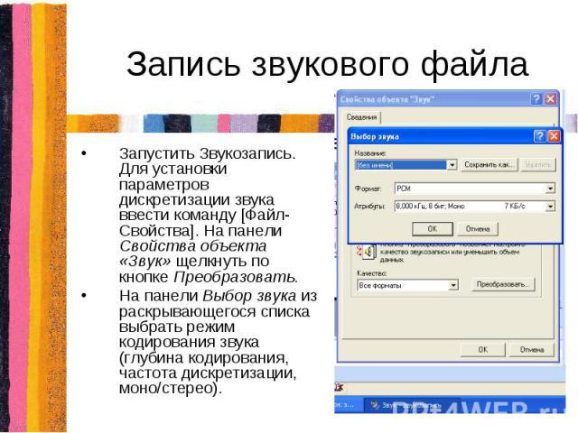 Запись звукового файлаЗапустить Звукозапись. Для установки параметров дискретизации звука ввести команду [Файл-Свойства]. На панели Свойства объекта «Звук» щелкнуть по кнопке Преобразовать.На панели Выбор звука из раскрывающегося списка выбрать режи…