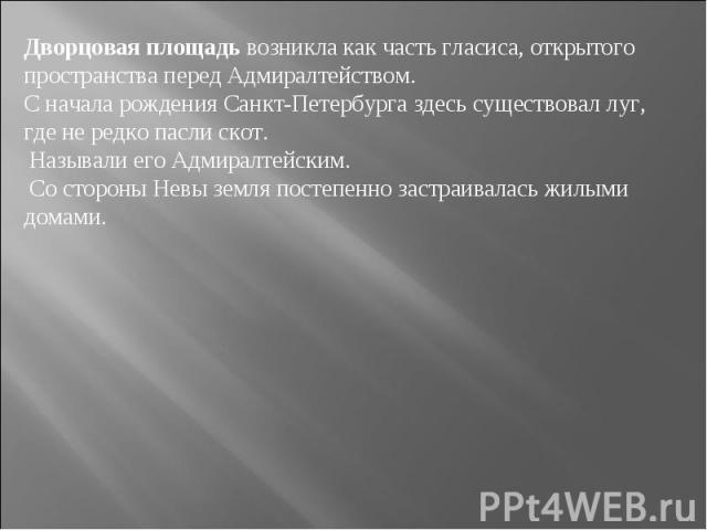 Дворцовая площадь возникла как часть гласиса, открытого пространства перед Адмиралтейством. Сначала рождения Санкт-Петербурга здесь существовал луг, где нередко пасли скот. Называли его Адмиралтейским. Состороны Невы земля постепенно застраивалас…