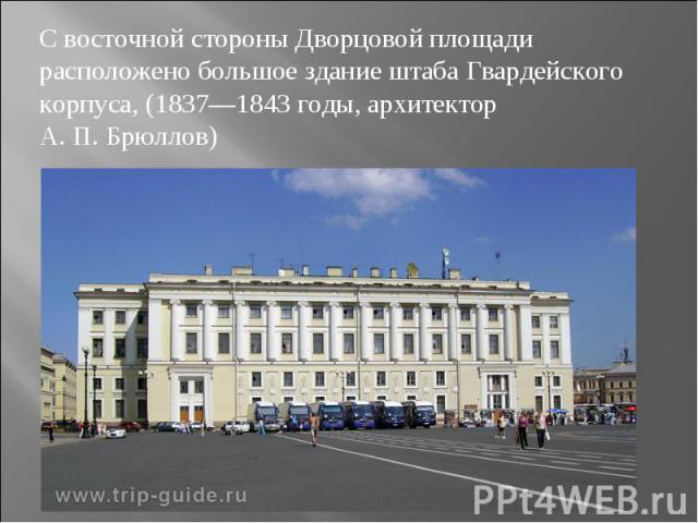 С восточной стороны Дворцовой площади расположено большое здание штаба Гвардейского корпуса, (1837—1843 годы, архитектор А.П.Брюллов)
