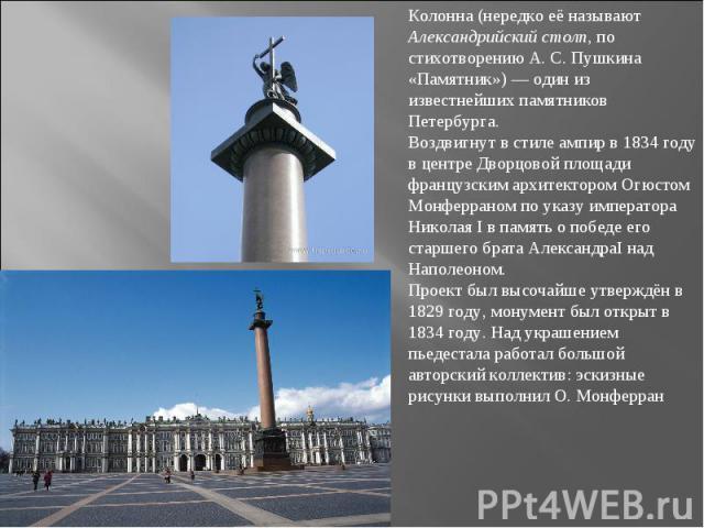 Колонна (нередко её называют Александрийский столп, по стихотворению А.С.Пушкина «Памятник») — один из известнейших памятников Петербурга.Воздвигнут в стиле ампир в 1834 году в центре Дворцовой площади французским архитектором Огюстом Монферраном …