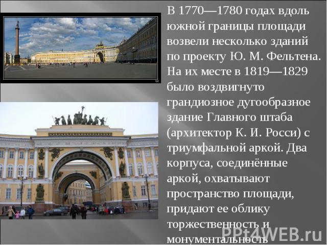 В 1770—1780 годах вдоль южной границы площади возвели несколько зданий по проекту Ю.М.Фельтена. На их месте в 1819—1829 было воздвигнуто грандиозное дугообразное здание Главного штаба (архитектор К.И.Росси) с триумфальной аркой. Два корпуса, сое…
