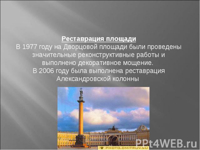 Реставрация площадиВ 1977 году на Дворцовой площади были проведены значительные реконструктивные работы и выполнено декоративное мощение. В 2006 году была выполнена реставрация Александровской колонны