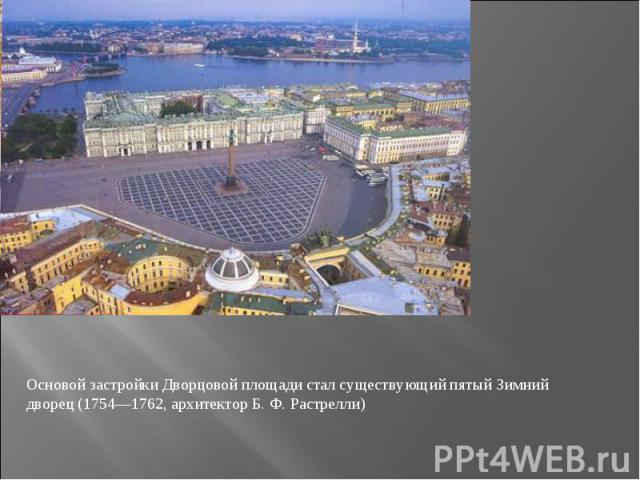 Основой застройки Дворцовой площади стал существующий пятый Зимний дворец (1754—1762, архитектор Б.Ф.Растрелли)