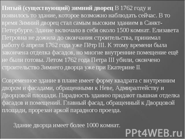 Пятый (существующий) зимний дворец В 1762 году и появилось то здание, которое возможно наблюдать сейчас. В то время Зимний дворец стал самым высоким зданием в Санкт-Петербурге. Здание включало в себя около 1500 комнат. Елизавета Петровна не дожила д…