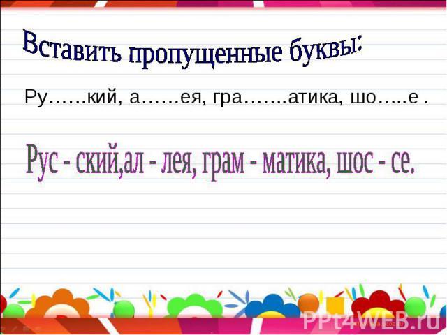 Вставить пропущенные буквы: Ру……кий, а……ея, гра…….атика, шо…..е . Рус - ский,ал - лея, грам - матика, шос - се.