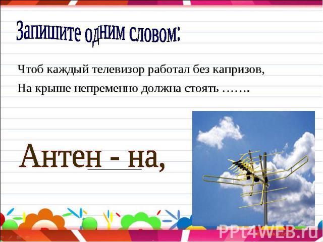 Запишите одним словом: Чтоб каждый телевизор работал без капризов,На крыше непременно должна стоять ……. Антен - на,