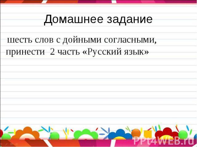 Домашнее задание шесть слов с дойными согласными,принести 2 часть «Русский язык»