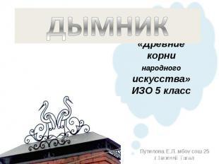 Дымник «Древние корни народного искусства» ИЗО 5 класс Путилова Е.Л. мбоу сош 25