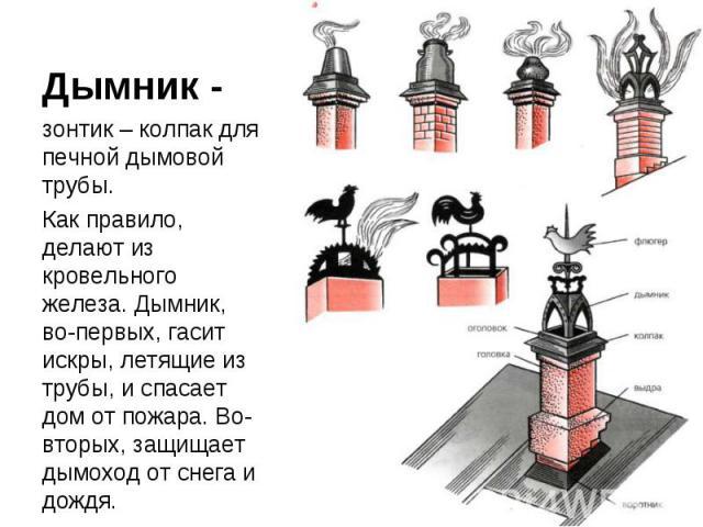 Дымник -зонтик – колпак для печной дымовой трубы.Как правило, делают из кровельного железа. Дымник, во-первых, гасит искры, летящие из трубы, и спасает дом от пожара. Во-вторых, защищает дымоход от снега и дождя.