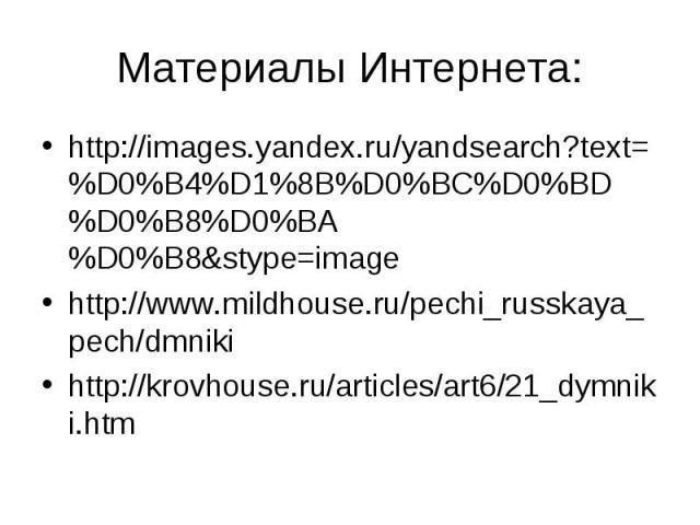 Материалы Интернета: http://images.yandex.ru/yandsearch?text=%D0%B4%D1%8B%D0%BC%D0%BD%D0%B8%D0%BA%D0%B8&stype=imagehttp://www.mildhouse.ru/pechi_russkaya_pech/dmnikihttp://krovhouse.ru/articles/art6/21_dymniki.htm