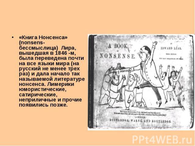 «Книга Нонсенса» (nonsens- бессмыслица) Лира, вышедшая в 1846 -м, была переведена почти на все языки мира (на русский не менее трех раз) и дала начало так называемой литературе нонсенса. Лимерики юмористические, сатирические, неприличные и прочие по…