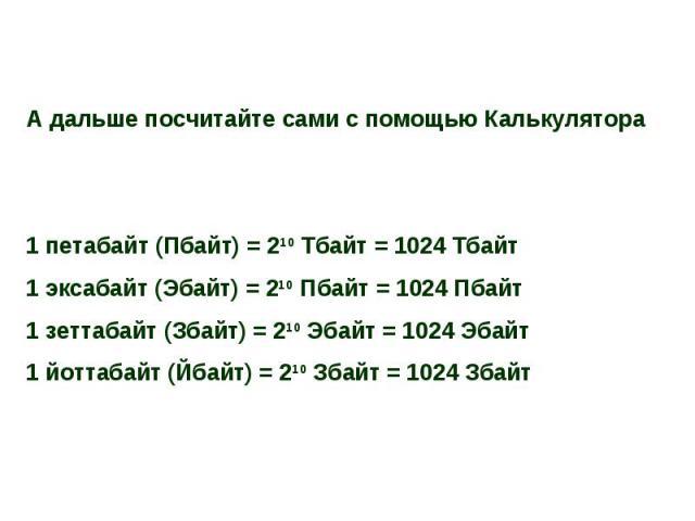 А дальше посчитайте сами с помощью Калькулятора1 петабайт (Пбайт) = 210 Тбайт = 1024 Тбайт1 эксабайт (Эбайт) = 210 Пбайт = 1024 Пбайт1 зеттабайт (Збайт) = 210 Эбайт = 1024 Эбайт1 йоттабайт (Йбайт) = 210 Збайт = 1024 Збайт