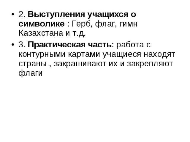2. Выступления учащихся о символике : Герб, флаг, гимн Казахстана и т.д. 3. Практическая часть: работа с контурными картами учащиеся находят страны , закрашивают их и закрепляют флаги