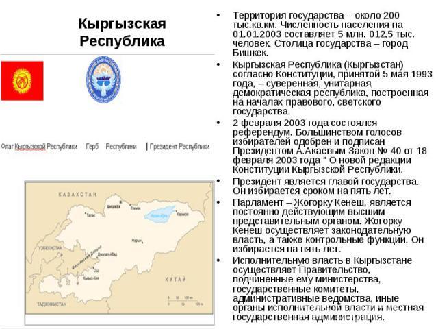 Кыргызская РеспубликаТерритория государства – около 200 тыс.кв.км. Численность населения на 01.01.2003 составляет 5 млн. 012,5 тыс. человек. Столица государства – город Бишкек. Кыргызская Республика (Кыргызстан) согласно Конституции, принятой 5 мая …