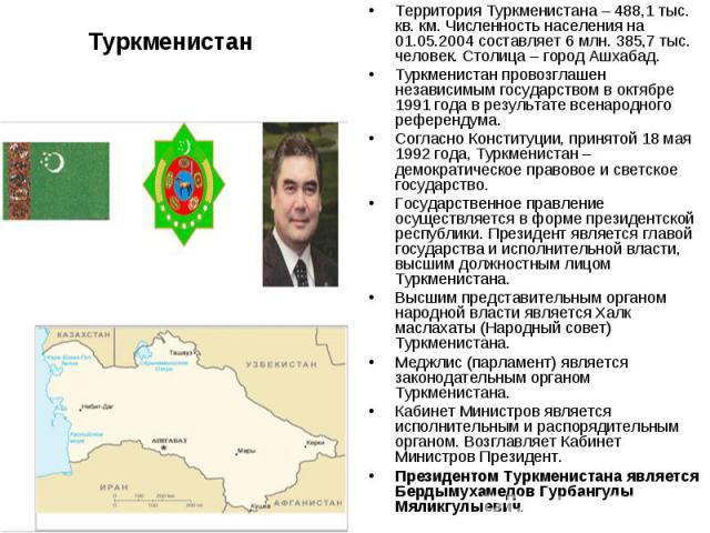 ТуркменистанТерритория Туркменистана – 488,1 тыс. кв. км. Численность населения на 01.05.2004 составляет 6 млн. 385,7 тыс. человек. Столица – город Ашхабад. Туркменистан провозглашен независимым государством в октябре 1991 года в результате всенарод…