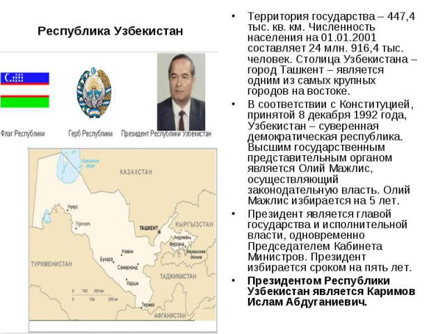 Республика УзбекистанТерритория государства – 447,4 тыс. кв. км. Численность населения на 01.01.2001 составляет 24 млн. 916,4 тыс. человек. Столица Узбекистана – город Ташкент – является одним из самых крупных городов на востоке. В соответствии с Ко…