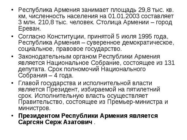 Республика Армения занимает площадь 29,8 тыс. кв. км, численность населения на 01.01.2003 составляет 3 млн. 210,8 тыс. человек. Столица Армении – город Ереван. Согласно Конституции, принятой 5 июля 1995 года, Республика Армения – суверенное демократ…