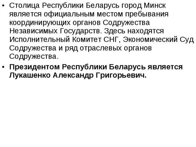 Cтолица Республики Беларусь город Минск является официальным местом пребывания координирующих органов Содружества Независимых Государств. Здесь находятся Исполнительный Комитет СНГ, Экономический Суд Содружества и ряд отраслевых органов Содружества.…