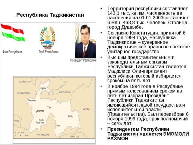 Республика ТаджикистанТерритория республики составляет 143,1 тыс. кв. км, численность ее населения на 01.01.2003составляет 6 млн. 463,8 тыс. человек. Столица – город Душанбе. Согласно Конституции, принятой 6 ноября 1994 года, Республика Таджикистан …