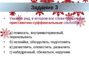 Задание 3Укажите ряд, в котором все слова образованы приставочно-суффиксальным с