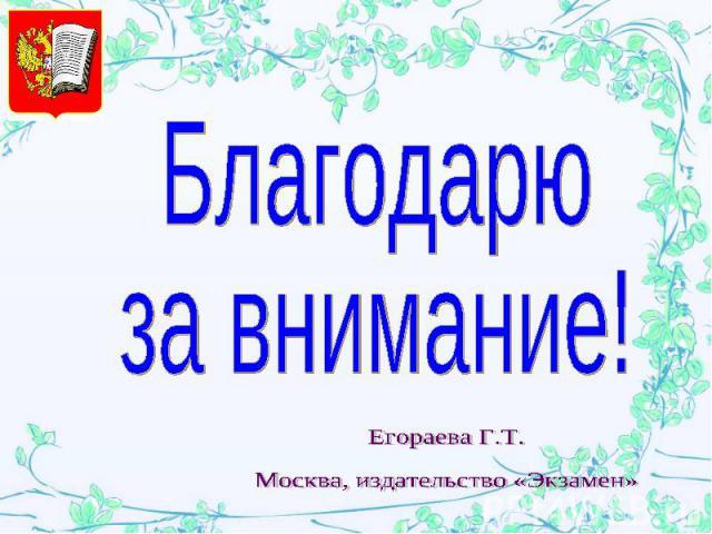 Благодарю за внимание! Егораева Г.Т.Москва, издательство «Экзамен»