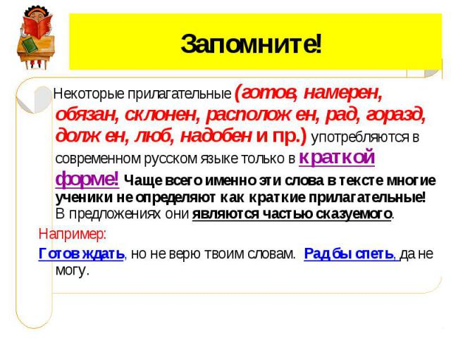 Запомните! Некоторые прилагательные (готов, намерен, обязан, склонен, расположен, рад, горазд, должен, люб, надобен и пр.) употребляются в современном русском языке только в краткой форме! Чаще всего именно эти слова в тексте многие ученики не опред…