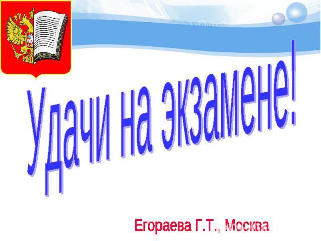 Удачи на экзамене! Егораева Г.Т., Москва
