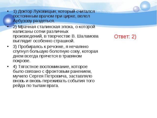 1) Доктор Луховицын, который считался постоянным врачом при цирке, велел Арбузову раздеться.2) Мрачная сталинская эпоха, о которой написаны сотни различных произведений, в творчестве В. Шаламова выглядит особенно страшной.3) Пробираясь к речонке, я …