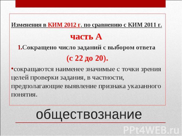 Изменения в КИМ 2012 г. по сравнению с КИМ 2011 г.часть А Сокращено число заданий с выбором ответа (с 22 до 20).сокращаются наименее значимые с точки зрения целей проверки задания, в частности, предполагающие выявление признака указанного понятия. о…