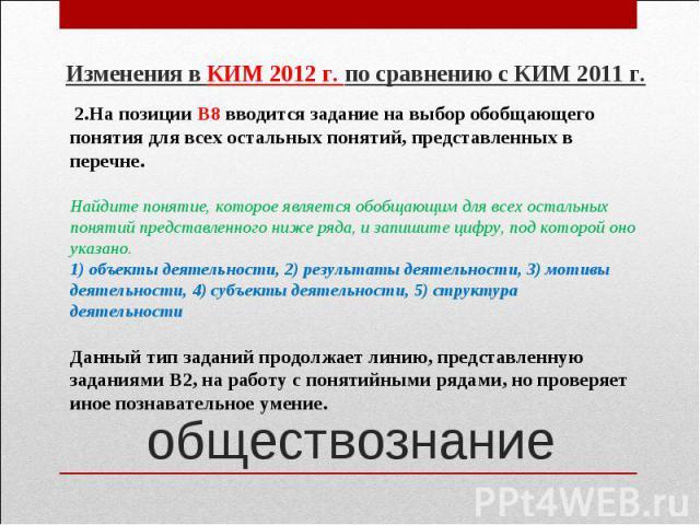 Изменения в КИМ 2012 г. по сравнению с КИМ 2011 г. 2.На позиции В8 вводится задание на выбор обобщающего понятия для всех остальных понятий, представленных в перечне.Найдите понятие, которое является обобщающим для всех остальныхпонятий представленн…