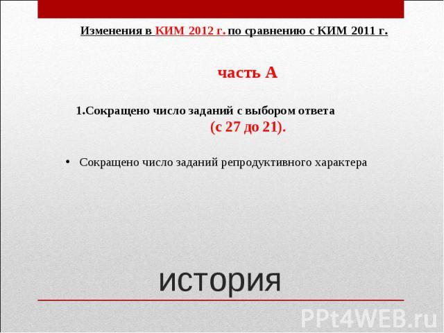 Изменения в КИМ 2012 г. по сравнению с КИМ 2011 г. часть А 1.Сокращено число заданий с выбором ответа (с 27 до 21).Сокращено число заданий репродуктивного характера