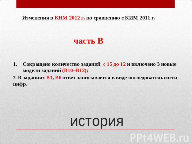 Изменения в КИМ 2012 г. по сравнению с КИМ 2011 г.Сокращено количество заданий с 15 до 12 и включено 3 новые модели заданий (В10–В12);2. В заданиях В1, В6 ответ записывается в виде последовательности цифр.
