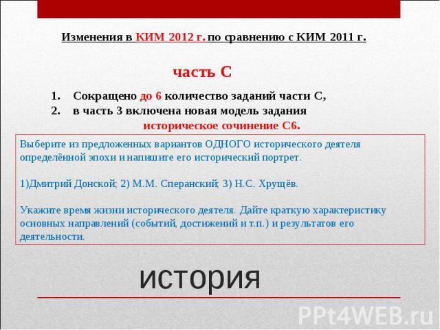 Изменения в КИМ 2012 г. по сравнению с КИМ 2011 г.Сокращено до 6 количество заданий части С, в часть 3 включена новая модель задания историческое сочинение С6.Выберите из предложенных вариантов ОДНОГО исторического деятеляопределённой эпохи и напиши…