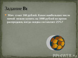 Задание В1 Мяч стоит 160 рублей. Какое наибольшее число мячей можно купить на 10