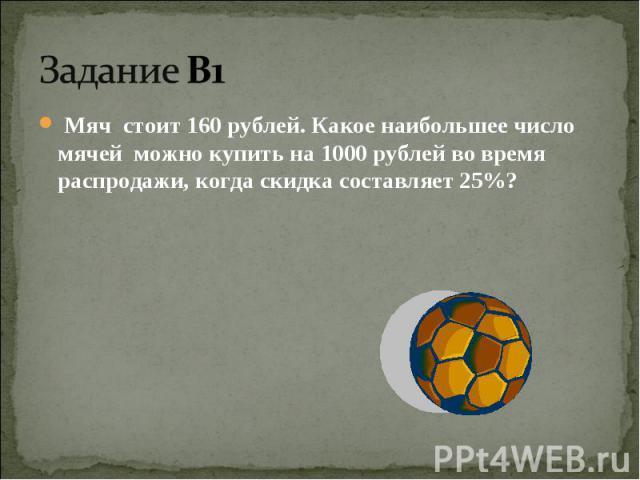 Задание В1 Мяч стоит 160 рублей. Какое наибольшее число мячей можно купить на 1000 рублей во время распродажи, когда скидка составляет 25%?