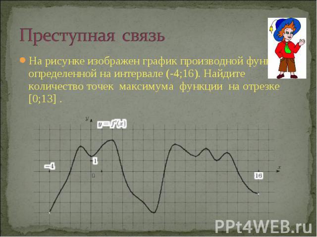 Преступная связьНа рисунке изображен график производной функции , определенной на интервале (-4;16). Найдите количество точек максимума функции на отрезке [0;13] .