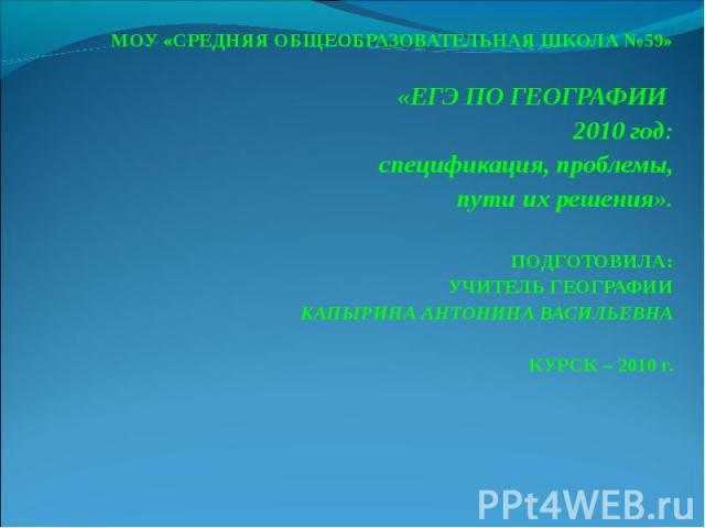 МОУ «СРЕДНЯЯ ОБЩЕОБРАЗОВАТЕЛЬНАЯ ШКОЛА №59» «ЕГЭ ПО ГЕОГРАФИИ 2010 год:спецификация, проблемы,пути их решения».ПОДГОТОВИЛА:УЧИТЕЛЬ ГЕОГРАФИИ КАПЫРИНА АНТОНИНА ВАСИЛЬЕВНА КУРСК – 2010 г.